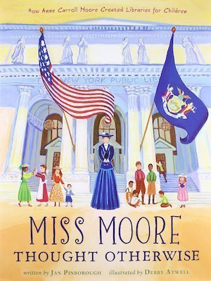 Miss Moore Thought Otherwise: How Anne Carroll Moore Created Libraries for Children by Jan Pinborough